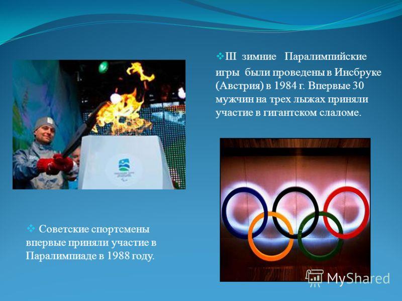 III зимние Паралимпийские игры были проведены в Инсбруке (Австрия) в 1984 г. Впервые 30 мужчин на трех лыжах приняли участие в гигантском слаломе. Советские спортсмены впервые приняли участие в Паралимпиаде в 1988 году.