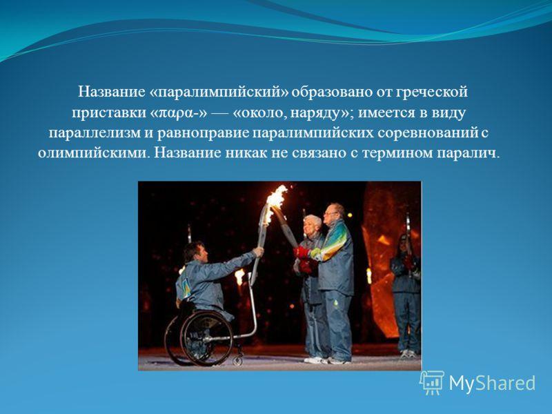 Название «паралимпийский» образовано от греческой приставки «παρα-» «около, наряду»; имеется в виду параллелизм и равноправие паралимпийских соревнований с олимпийскими. Название никак не связано с термином паралич.