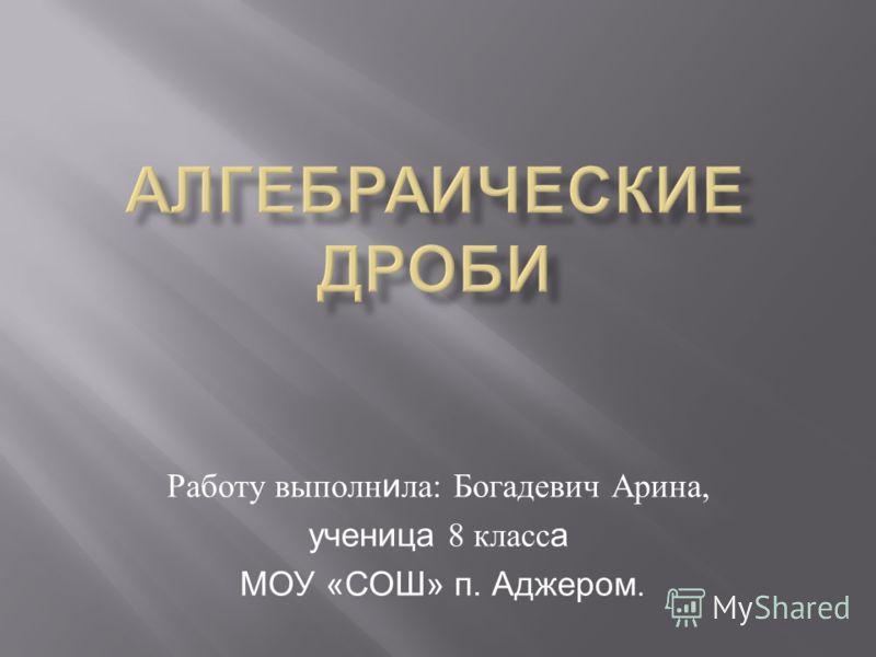 Работу выполн и ла : Богадевич Арина, ученица 8 класс а МОУ «СОШ» п. Аджером.