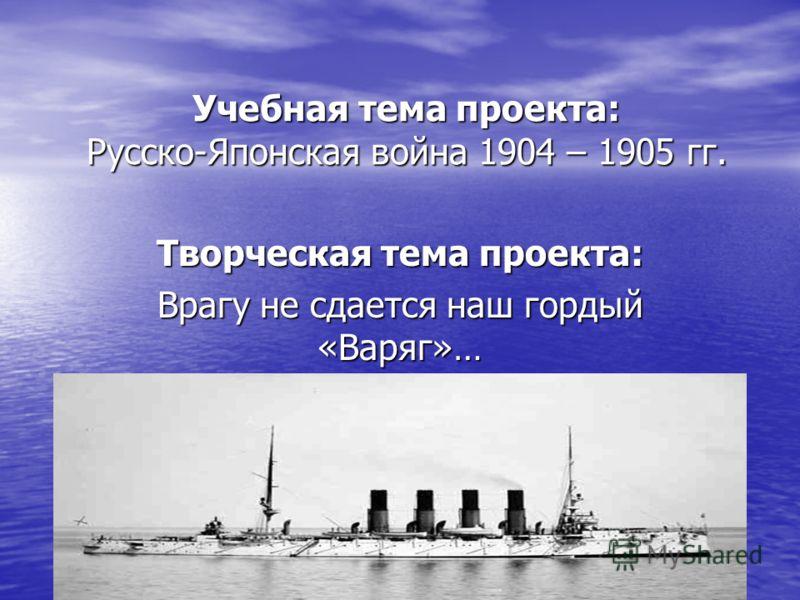 Учебная тема проекта: Русско-Японская война 1904 – 1905 гг. Творческая тема проекта: Врагу не сдается наш гордый «Варяг»…