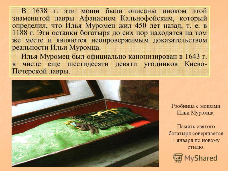 В 1638 г. эти мощи были описаны иноком этой знаменитой лавры Афанасием Кальнофойским, который определил, что Илья Муромец жил 450 лет назад, т. е. в 1188 г. Эти останки богатыря до сих пор находятся на том же месте и являются неопровержимым доказател