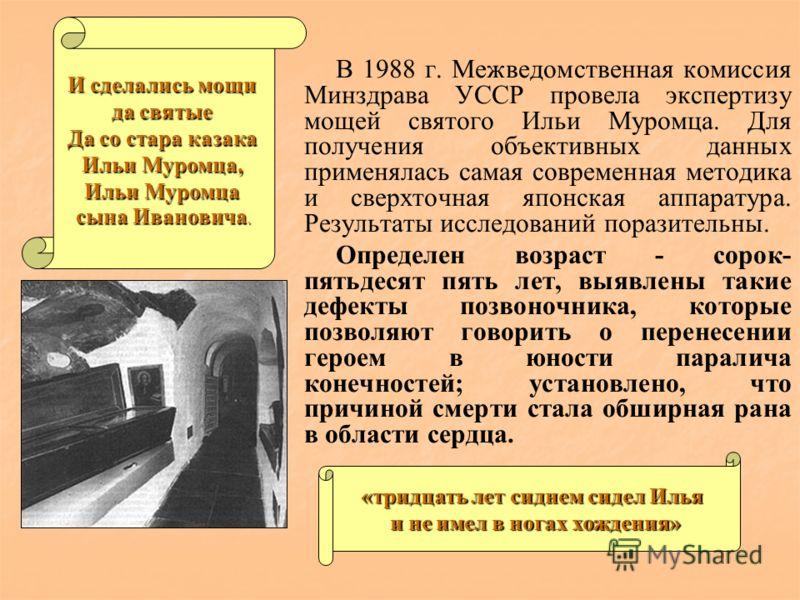В 1988 г. Межведомственная комиссия Минздрава УССР провела экспертизу мощей святого Ильи Муромца. Для получения объективных данных применялась самая современная методика и сверхточная японская аппаратура. Результаты исследований поразительны. Определ