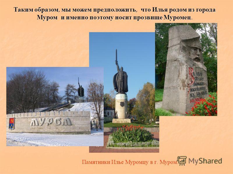 Таким образом, мы можем предположить, что Илья родом из города Муром и именно поэтому носит прозвище Муромец. Памятники Илье Муромцу в г. Муром.