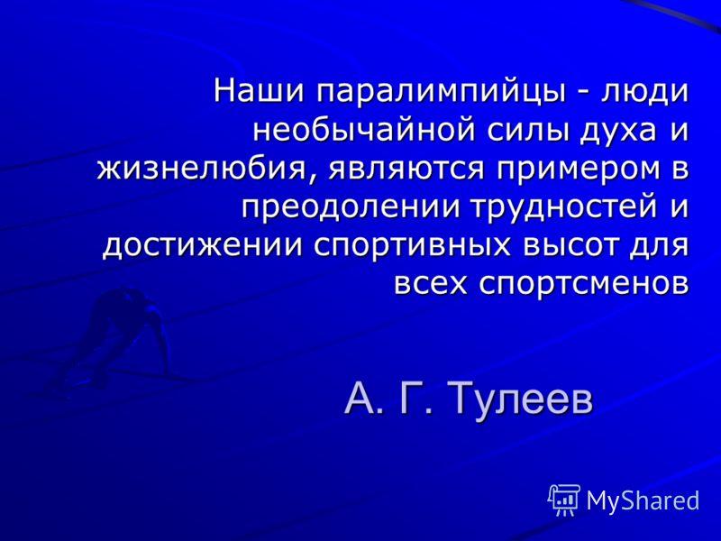 А. Г. Тулеев Наши паралимпийцы - люди необычайной силы духа и жизнелюбия, являются примером в преодолении трудностей и достижении спортивных высот для всех спортсменов