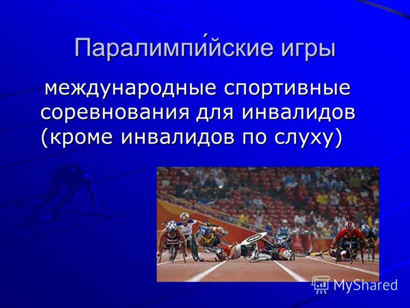 Паралимпи́йские игры международные спортивные соревнования для инвалидов (кроме инвалидов по слуху) международные спортивные соревнования для инвалидов (кроме инвалидов по слуху)