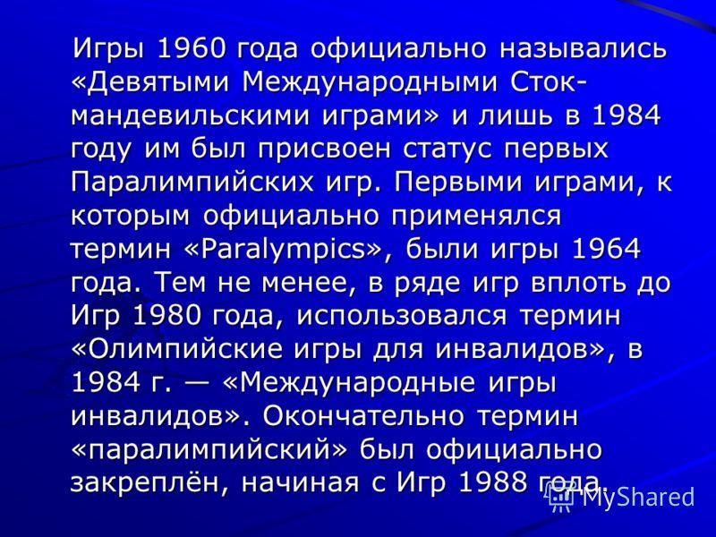 Игры 1960 года официально назывались «Девятыми Международными Сток- мандевильскими играми» и лишь в 1984 году им был присвоен статус первых Паралимпийских игр. Первыми играми, к которым официально применялся термин «Paralympics», были игры 1964 года.