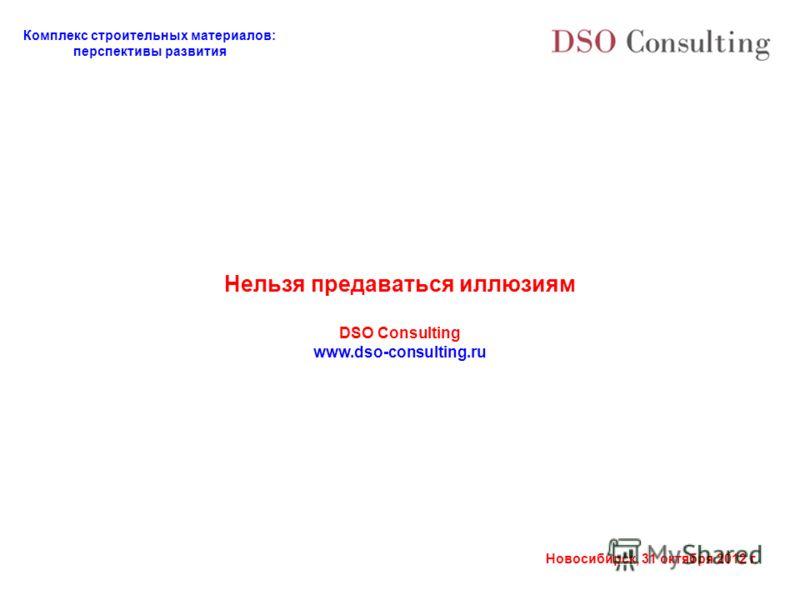 Комплекс строительных материалов: перспективы развития Новосибирск, 31 октября 2012 г. Нельзя предаваться иллюзиям DSO Consulting www.dso-consulting.ru