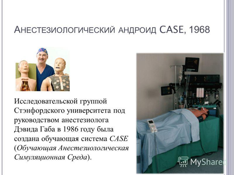 А НЕСТЕЗИОЛОГИЧЕСКИЙ АНДРОИД CASE, 1968 Исследовательской группой Стэнфордского университета под руководством анестезиолога Дэвида Габа в 1986 году была создана обучающая система CASE ( Обучающая Анестезиологическая Симуляционная Среда ).