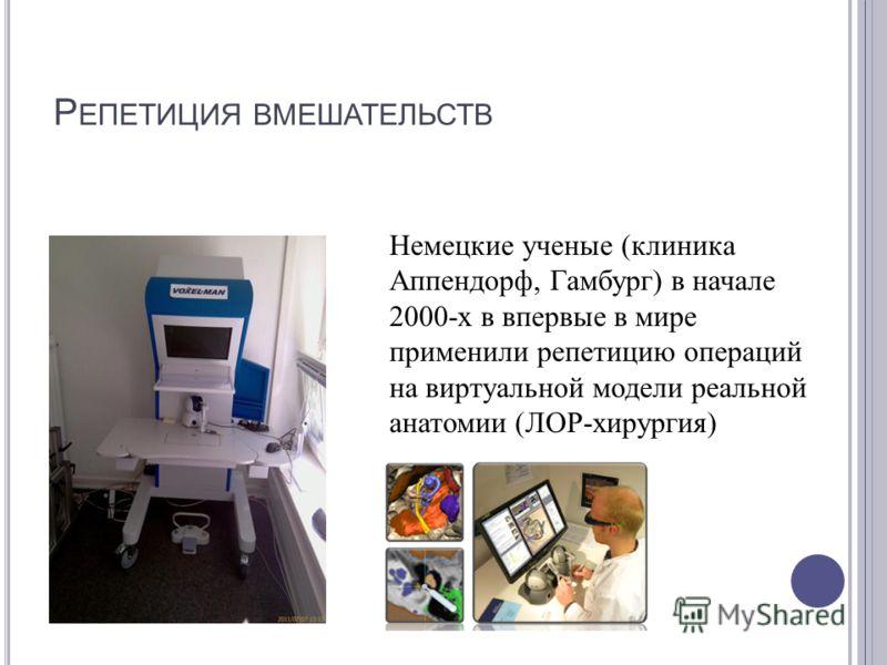 Р ЕПЕТИЦИЯ ВМЕШАТЕЛЬСТВ Немецкие ученые ( клиника Аппендорф, Гамбург ) в начале 2000- х в впервые в мире применили репетицию операций на виртуальной модели реальной анатомии ( ЛОР - хирургия )