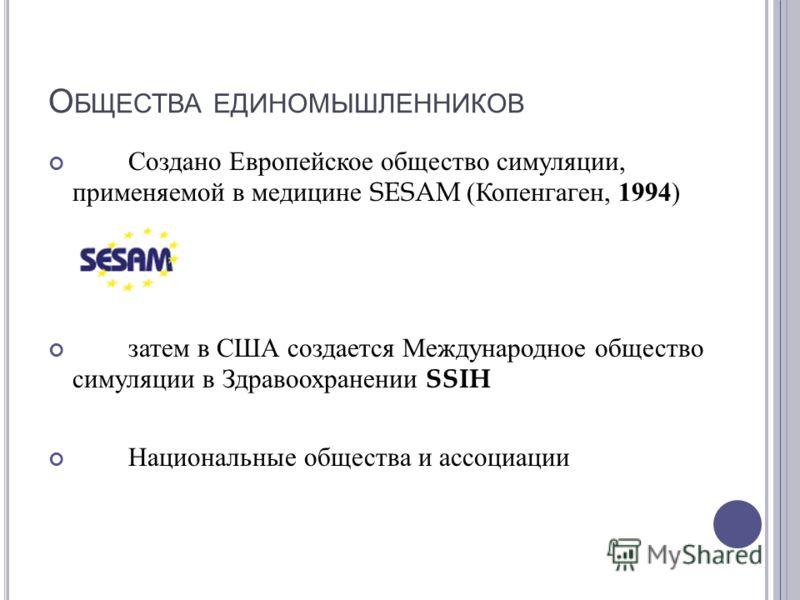 О БЩЕСТВА ЕДИНОМЫШЛЕННИКОВ Создано Европейское общество симуляции, применяемой в медицине SESAM ( Копенгаген, 1994 ) затем в США создается Международное общество симуляции в Здравоохранении SSIH Национальные общества и ассоциации
