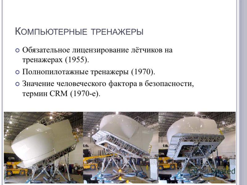 К ОМПЬЮТЕРНЫЕ ТРЕНАЖЕРЫ Обязательное лицензирование лётчиков на тренажерах (1955). Полнопилотажные тренажеры (1970). Значение человеческого фактора в безопасности, термин CRM (1970- е ).