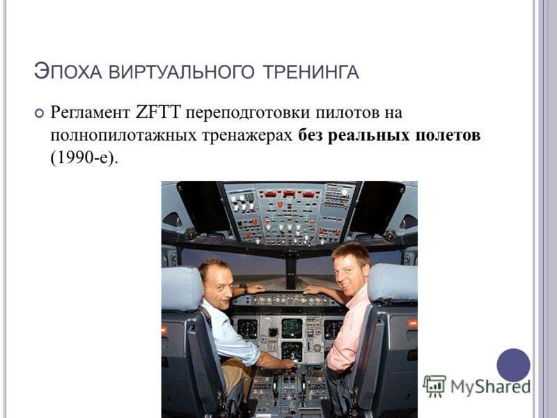 Э ПОХА ВИРТУАЛЬНОГО ТРЕНИНГА Регламент ZFTT переподготовки пилотов на полнопилотажных тренажерах без реальных полетов (1990- е ).