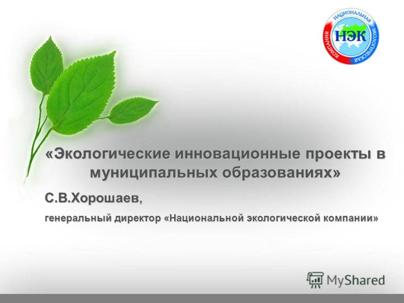 «Экологические инновационные проекты в муниципальных образованиях» С.В.Хорошаев, генеральный директор «Национальной экологической компании»