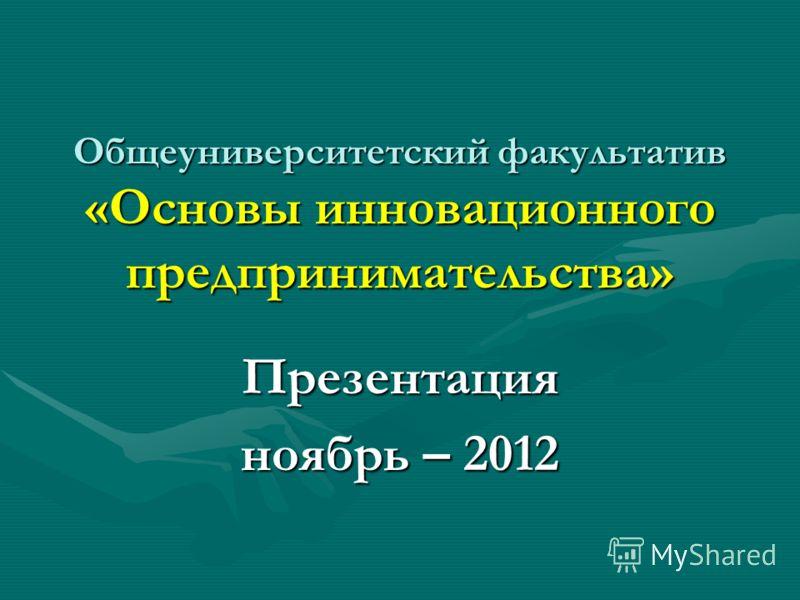 Общеуниверситетский факультатив «Основы инновационного предпринимательства» Презентация ноябрь – 2012