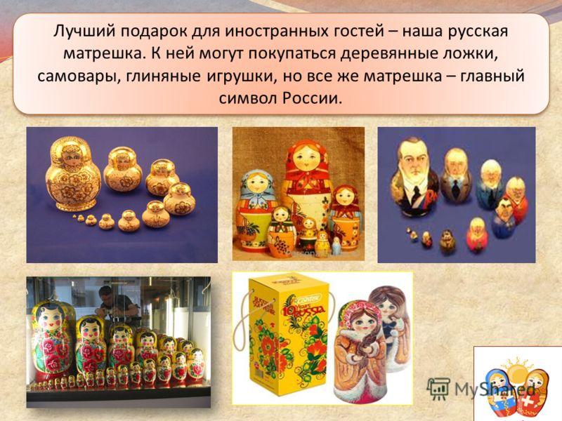 Лучший подарок для иностранных гостей – наша русская матрешка. К ней могут покупаться деревянные ложки, самовары, глиняные игрушки, но все же матрешка – главный символ России.