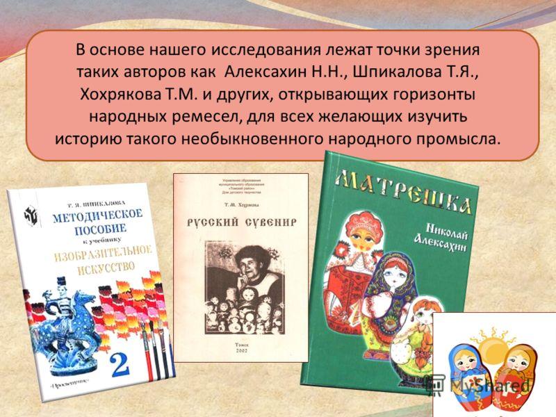 В основе нашего исследования лежат точки зрения таких авторов как Алексахин Н.Н., Шпикалова Т.Я., Хохрякова Т.М. и других, открывающих горизонты народных ремесел, для всех желающих изучить историю такого необыкновенного народного промысла.