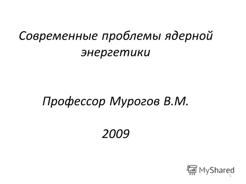 1 Современные проблемы ядерной энергетики Профессор Мурогов В.М. 2009