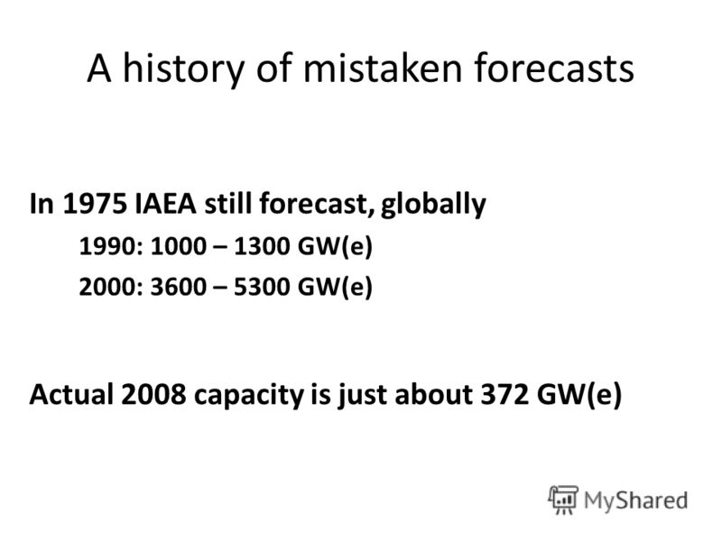 A history of mistaken forecasts In 1975 IAEA still forecast, globally 1990: 1000 – 1300 GW(e) 2000: 3600 – 5300 GW(e) Actual 2008 capacity is just about 372 GW(e)
