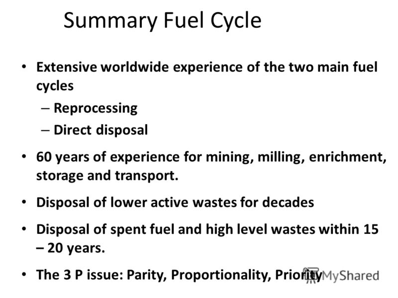 Summary Fuel Cycle Extensive worldwide experience of the two main fuel cycles – Reprocessing – Direct disposal 60 years of experience for mining, milling, enrichment, storage and transport. Disposal of lower active wastes for decades Disposal of spen
