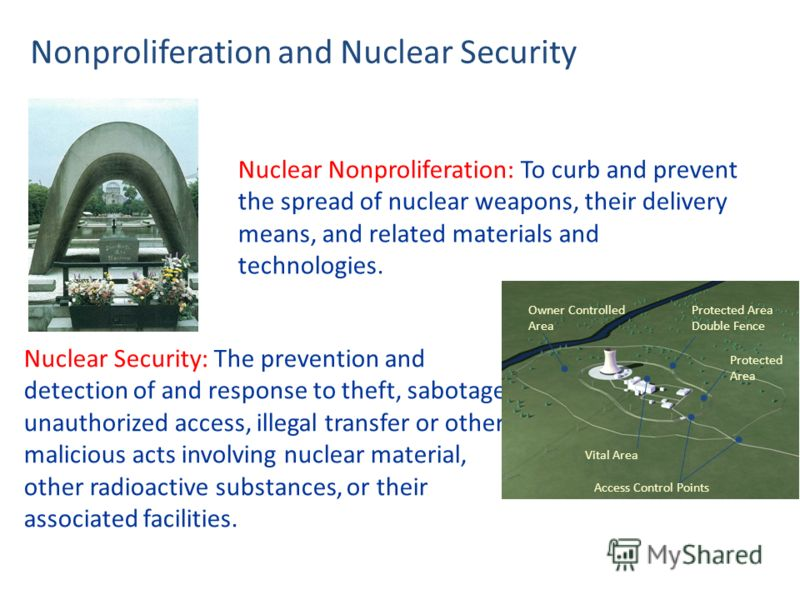 Nonproliferation and Nuclear Security Nuclear Security: The prevention and detection of and response to theft, sabotage, unauthorized access, illegal transfer or other malicious acts involving nuclear material, other radioactive substances, or their
