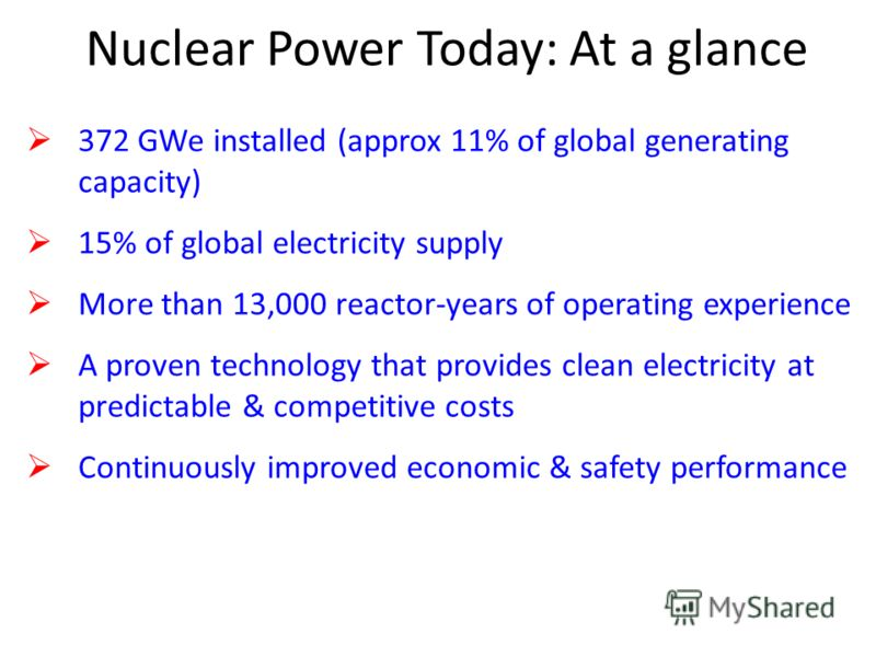 Nuclear Power Today: At a glance 372 GWe installed (approx 11% of global generating capacity) 15% of global electricity supply More than 13,000 reactor-years of operating experience A proven technology that provides clean electricity at predictable &