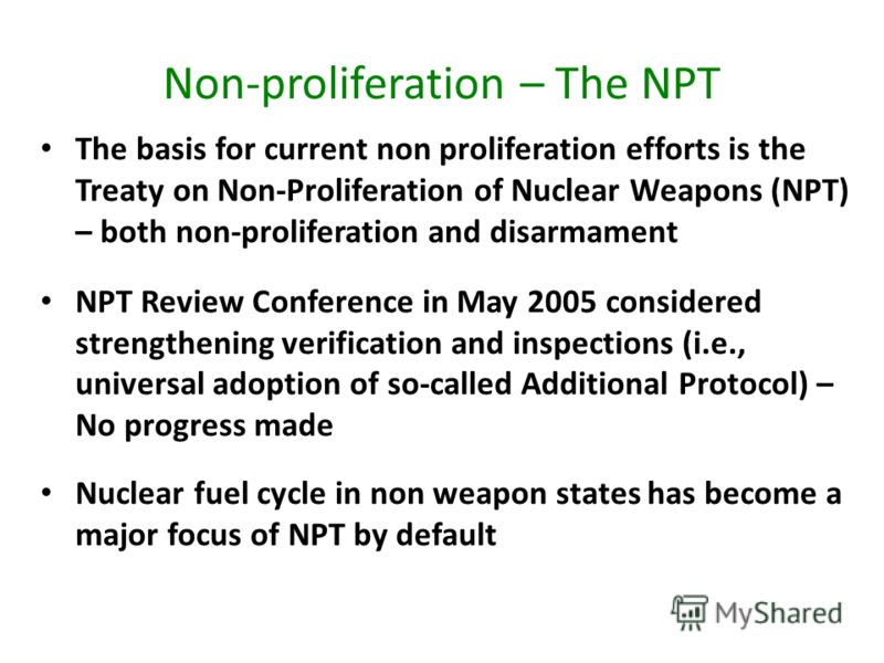 Non-proliferation – The NPT The basis for current non proliferation efforts is the Treaty on Non-Proliferation of Nuclear Weapons (NPT) – both non-proliferation and disarmament NPT Review Conference in May 2005 considered strengthening verification a