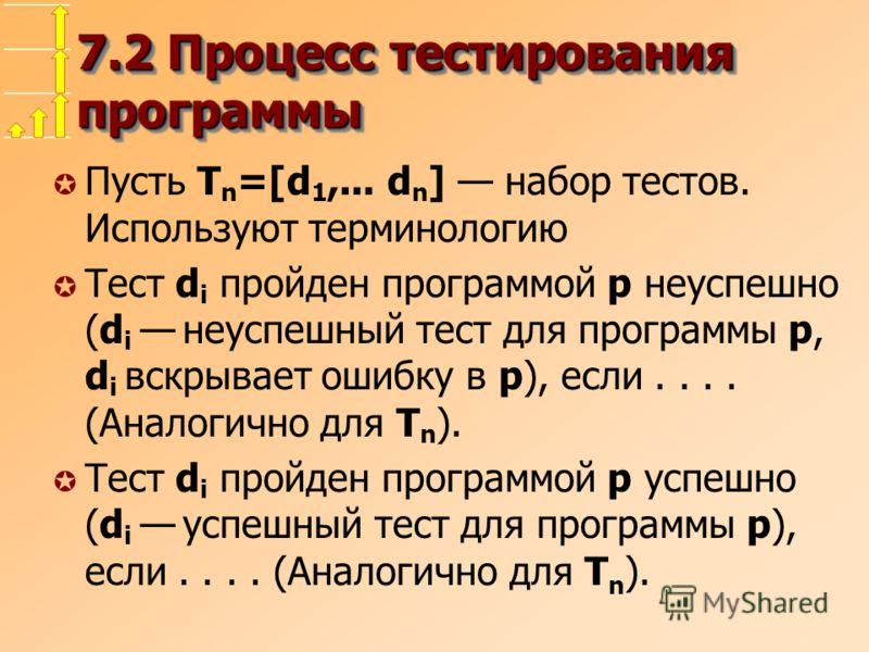 7.2 Процесс тестирования программы µ Пусть T n =[d 1,... d n ] набор тестов. Используют терминологию µ Тест d i пройден программой p неуспешно (d i неуспешный тест для программы p, d i вскрывает ошибку в p), если.... (Аналогично для T n ). µ Тест d i
