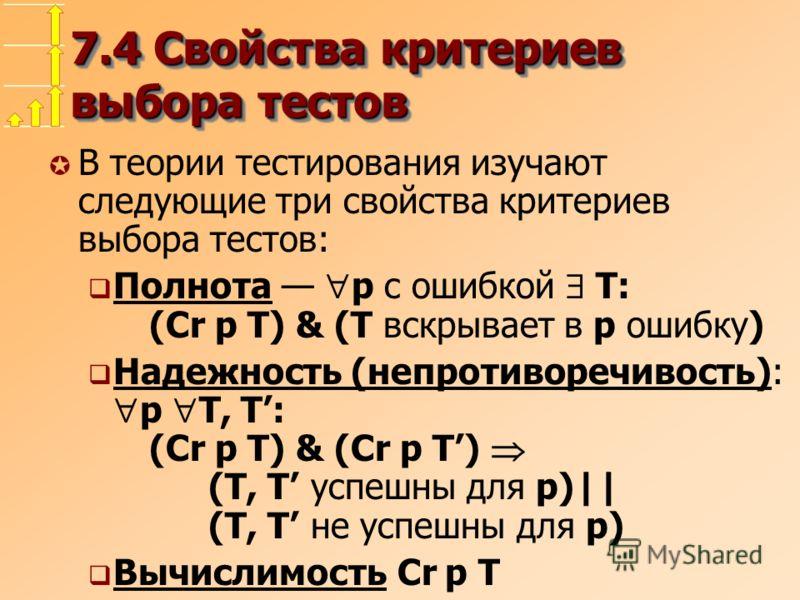 7.4 Свойства критериев выбора тестов µ В теории тестирования изучают следующие три свойства критериев выбора тестов: Полнота p с ошибкой T: (Cr p T) & (T вскрывает в p ошибку) Надежность (непротиворечивость): p T, T: (Cr p T) & (Cr p T) (T, T успешны