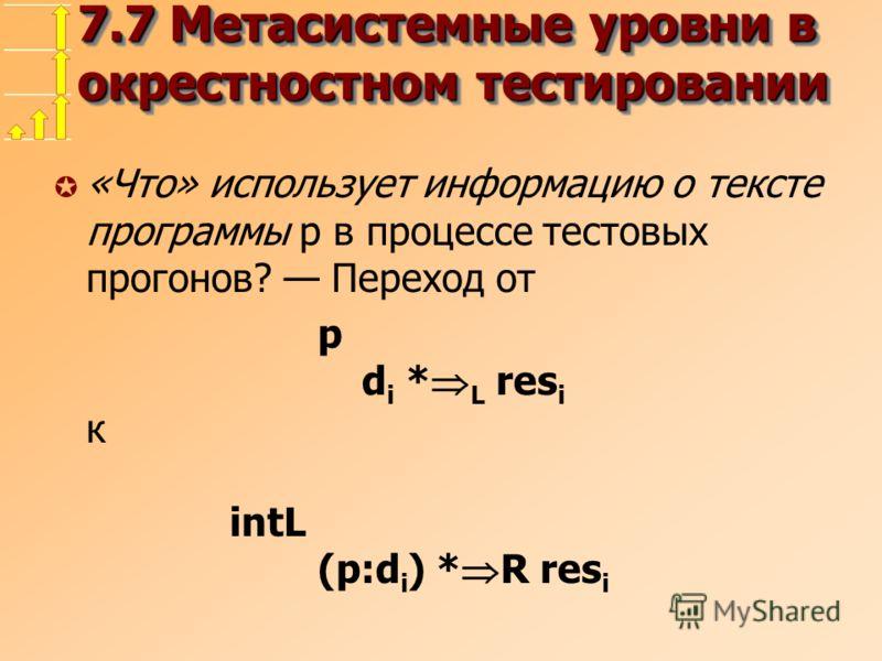 7.7 Метасистемные уровни в окрестностном тестировании µ «Что» использует информацию о тексте программы p в процессе тестовых прогонов? Переход от p d i * L res i к intL (p:d i ) * R res i