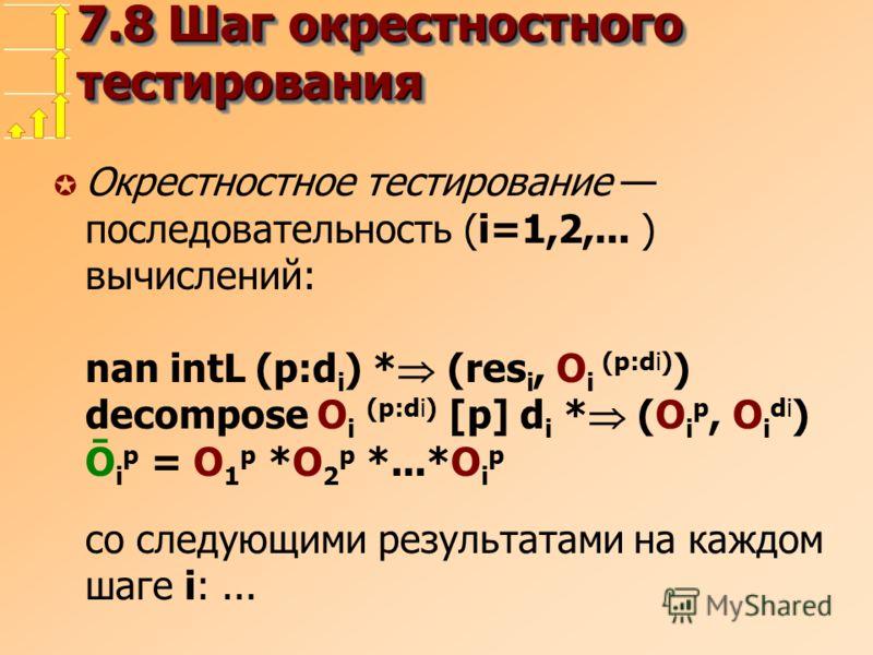 7.8 Шаг окрестностного тестирования µ Окрестностное тестирование последовательность (i=1,2,... ) вычислений: nan intL (p:d i ) * (res i, O i (p:di) ) decompose O i (p:di) [p] d i * (O i p, O i di ) Ō i p = O 1 p *O 2 p *...*O i p со следующими резуль