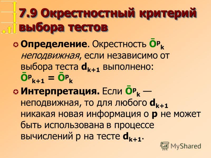7.9 Окрестностный критерий выбора тестов µ Определение. Окрестность Ō p k неподвижная, если независимо от выбора теста d k+1 выполнено: Ō p k+1 = Ō p k µ Интерпретация. Если Ō p k неподвижная, то для любого d k+1 никакая новая информация о p не может