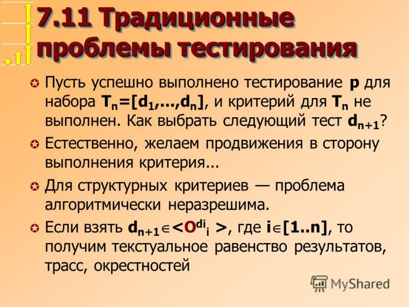 7.11 Традиционные проблемы тестирования µ Пусть успешно выполнено тестирование p для набора T n =[d 1,...,d n ], и критерий для T n не выполнен. Как выбрать следующий тест d n+1 ? µ Естественно, желаем продвижения в сторону выполнения критерия... µ Д