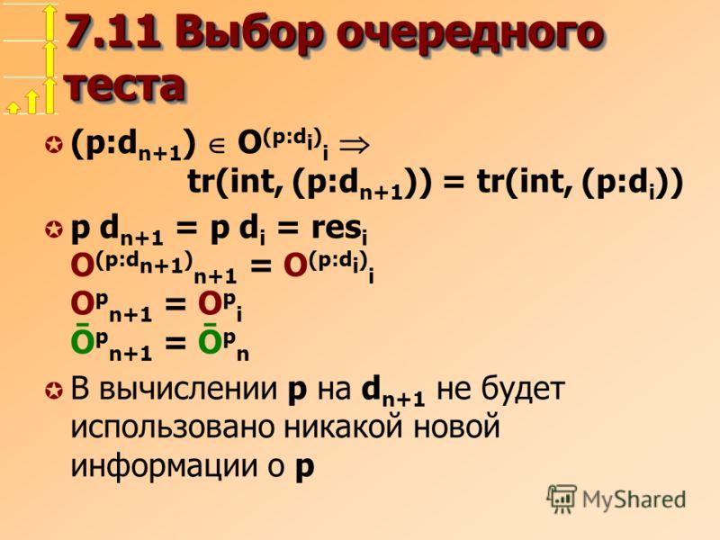 7.11 Выбор очередного теста µ (p:d n+1 ) O (p:d i ) i tr(int, (p:d n+1 )) = tr(int, (p:d i )) µ p d n+1 = p d i = res i O (p:d n+1 ) n+1 = O (p:d i ) i O p n+1 = O p i Ō p n+1 = Ō p n µ В вычислении p на d n+1 не будет использовано никакой новой инфо
