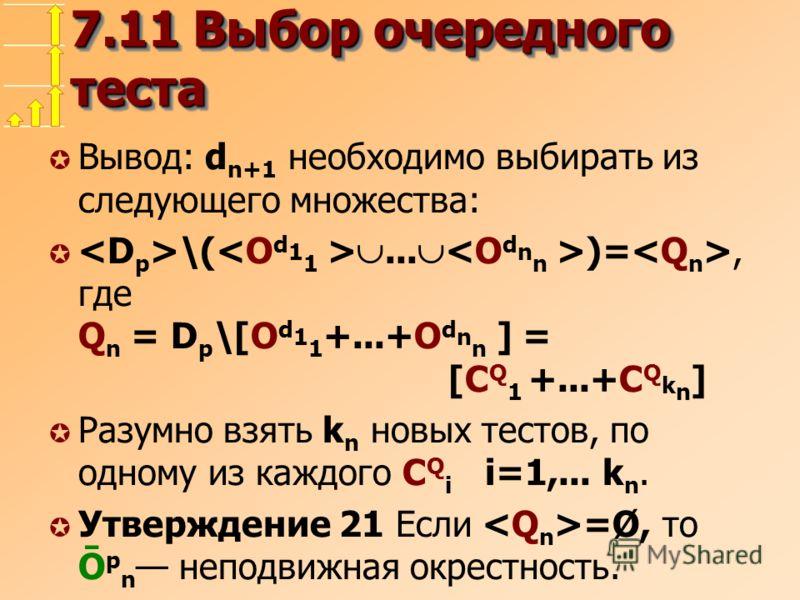 7.11 Выбор очередного теста µ Вывод: d n+1 необходимо выбирать из следующего множества: µ \(... )=, где Q n = D p \[O d 1 1 +...+O d n n ] = [C Q 1 +...+C Q k n ] µ Разумно взять k n новых тестов, по одному из каждого C Q i i=1,... k n. µ Утверждение