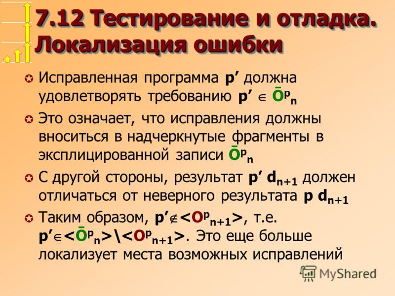 7.12 Тестирование и отладка. Локализация ошибки µ Исправленная программа p должна удовлетворять требованию p Ō p n µ Это означает, что исправления должны вноситься в надчеркнутые фрагменты в эксплицированной записи Ō p n µ С другой стороны, результат