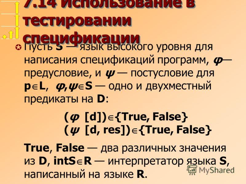 µ Пусть S язык высокого уровня для написания спецификаций программ, φ предусловие, и ψ постусловие для p L, φ,ψ S одно и двухместный предикаты на D: (φ [d]) {True, False} (ψ [d, res]) {True, False} True, False два различных значения из D, intS R инте