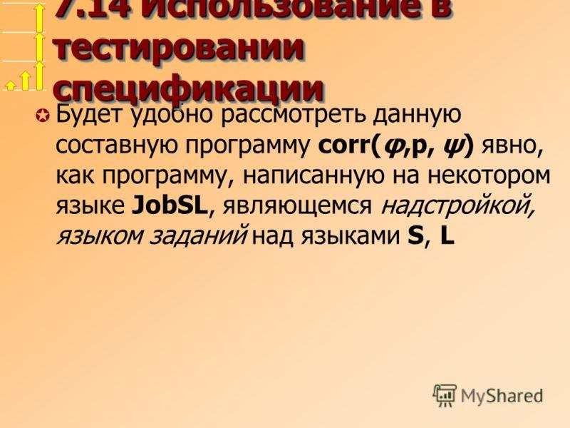 µ Будет удобно рассмотреть данную составную программу corr(φ,p, ψ) явно, как программу, написанную на некотором языке JobSL, являющемся надстройкой, языком заданий над языками S, L 7.14 Использование в тестировании спецификации