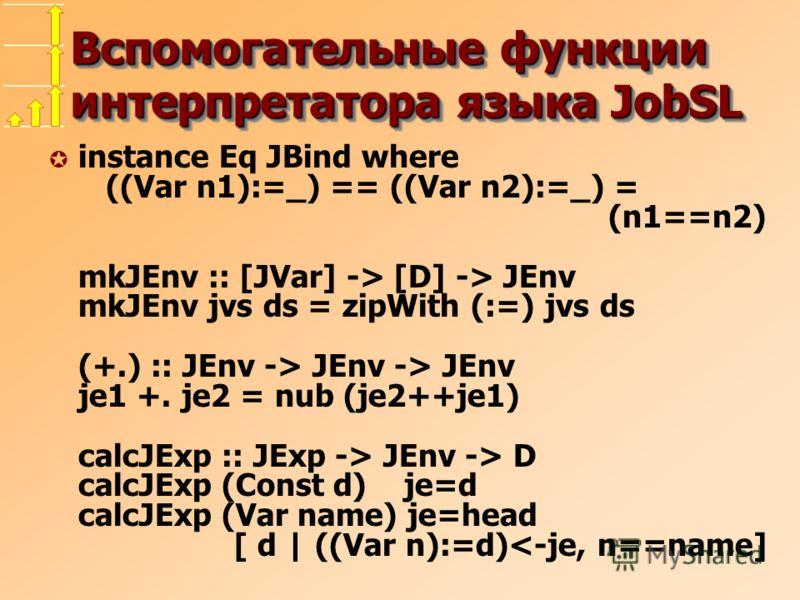 Вспомогательные функции интерпретатора языка JobSL µ instance Eq JBind where ((Var n1):=_) == ((Var n2):=_) = (n1==n2) mkJEnv :: [JVar] -> [D] -> JEnv mkJEnv jvs ds = zipWith (:=) jvs ds (+.) :: JEnv -> JEnv -> JEnv je1 +. je2 = nub (je2++je1) calcJE