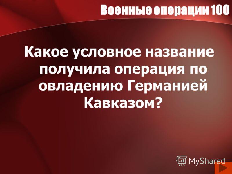 Военные операции 100 Какое условное название получила операция по овладению Германией Кавказом?