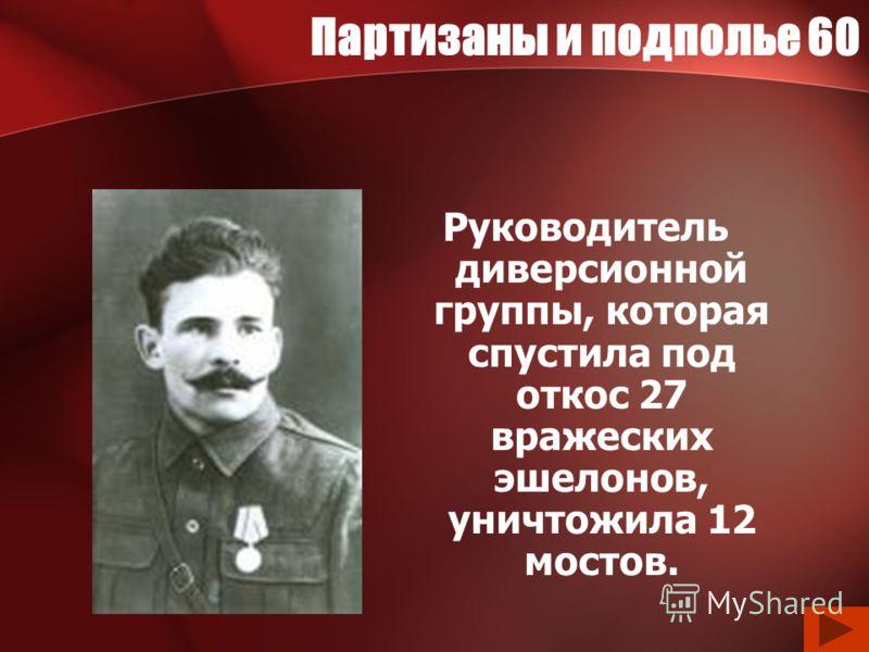 Партизаны и подполье 60 Руководитель диверсионной группы, которая спустила под откос 27 вражеских эшелонов, уничтожила 12 мостов.