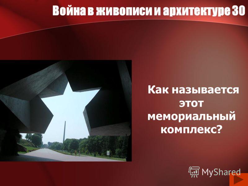 Война в живописи и архитектуре 30 Как называется этот мемориальный комплекс?