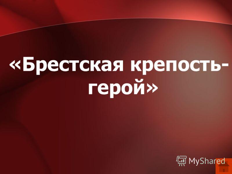 «Брестская крепость- герой»