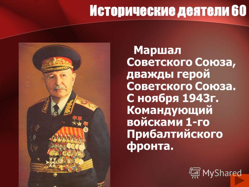 Исторические деятели 60 Маршал Советского Союза, дважды герой Советского Союза. С ноября 1943г. Командующий войсками 1-го Прибалтийского фронта.