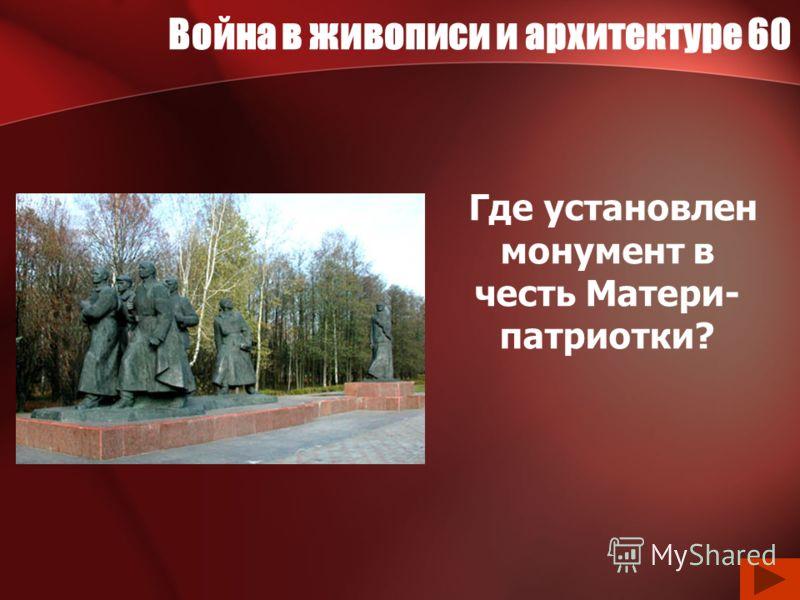 Война в живописи и архитектуре 60 Где установлен монумент в честь Матери- патриотки?
