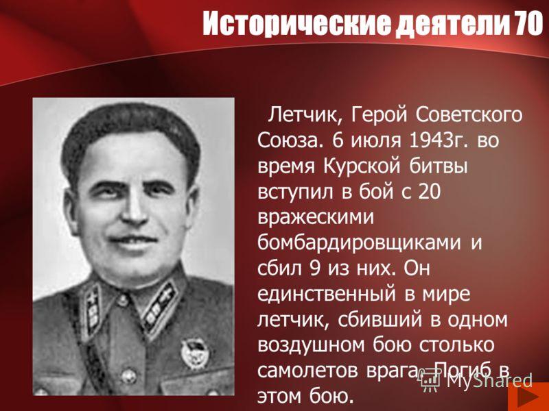 Исторические деятели 70 Летчик, Герой Советского Союза. 6 июля 1943г. во время Курской битвы вступил в бой с 20 вражескими бомбардировщиками и сбил 9 из них. Он единственный в мире летчик, сбивший в одном воздушном бою столько самолетов врага. Погиб