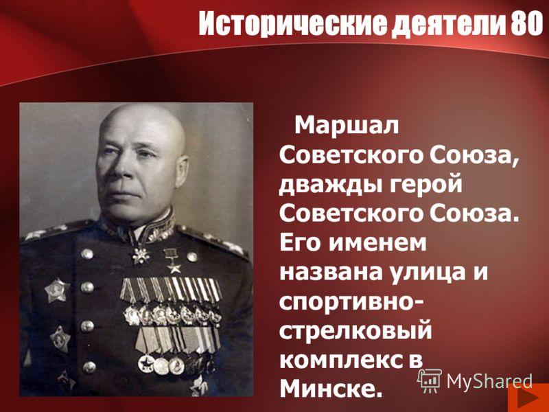 Исторические деятели 80 Маршал Советского Союза, дважды герой Советского Союза. Его именем названа улица и спортивно- стрелковый комплекс в Минске.