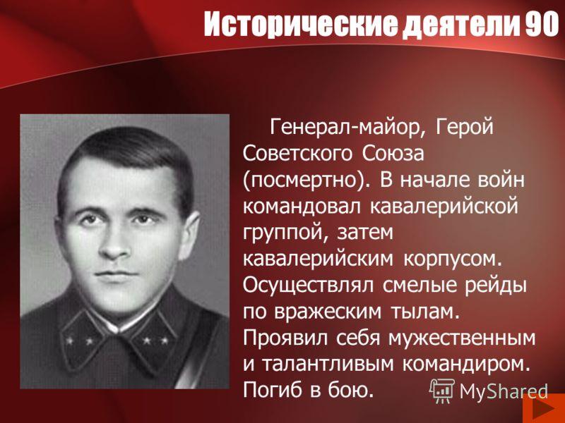 Исторические деятели 90 Генерал-майор, Герой Советского Союза (посмертно). В начале войн командовал кавалерийской группой, затем кавалерийским корпусом. Осуществлял смелые рейды по вражеским тылам. Проявил себя мужественным и талантливым командиром.