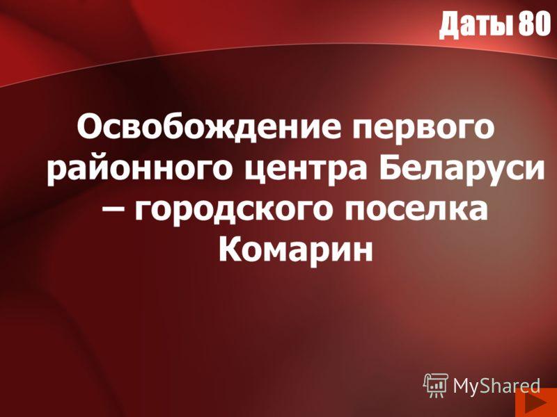 Даты 80 Освобождение первого районного центра Беларуси – городского поселка Комарин