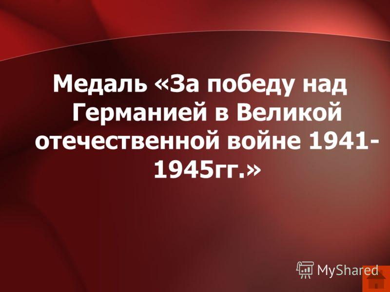 Медаль «За победу над Германией в Великой отечественной войне 1941- 1945гг.»