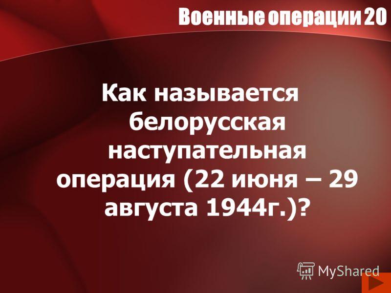 Военные операции 20 Как называется белорусская наступательная операция (22 июня – 29 августа 1944г.)?
